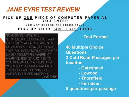 JANE EYRE TEST REVIEW PICK UP ONE PIECE OF COMPUTER PAPER AS YOU ENTER (YOU MAY CHOOSE THE COLOR/STYLE) PICK UP YOUR JANE EYRE BOOK Test Format 40 Multiple.