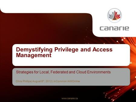 Www.canarie.ca Demystifying Privilege and Access Management Strategies for Local, Federated and Cloud Environments Chris Phillips| August 8 th, 2012 |