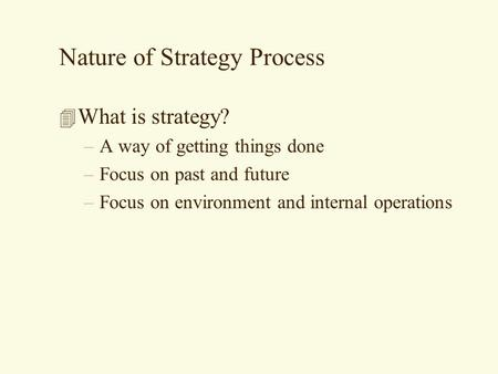 Nature of Strategy Process 4 What is strategy? –A way of getting things done –Focus on past and future –Focus on environment and internal operations.