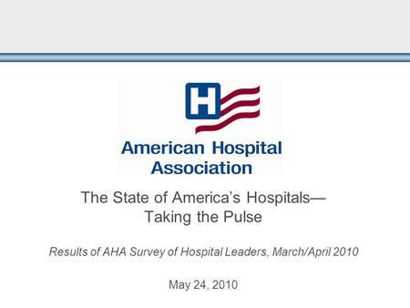 The State of America's Hospitals— Taking the Pulse Results of AHA Survey of Hospital Leaders, March/April 2010 May 24, 2010.