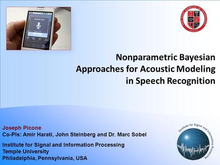 Nonparametric Bayesian Approaches for Acoustic Modeling in Speech Recognition Joseph Picone Co-PIs: Amir Harati, John Steinberg and Dr. Marc Sobel Institute.