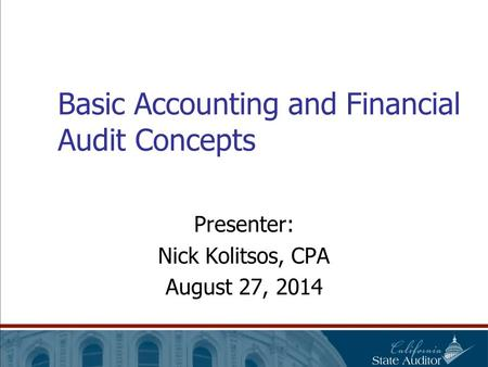 Basic Accounting and Financial Audit Concepts Presenter: Nick Kolitsos, CPA August 27, 2014.