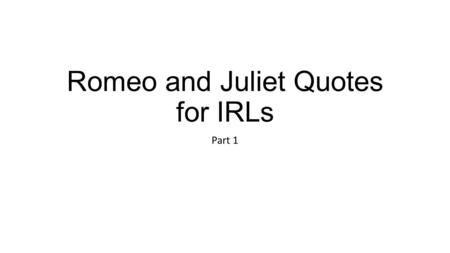 "Romeo and Juliet Quotes for IRLs Part 1. Quote 1: ""From forth the fatal loins of these two foes A pair of star-crossed lovers take their life, Whose misadventured."