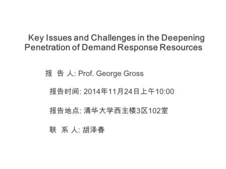 Key Issues and Challenges in the Deepening Penetration of Demand Response Resources 报 告 人 : Prof. George Gross 报告时间 : 2014 年 11 月 24 日上午 10:00 报告地点 : 清华大学西主楼.