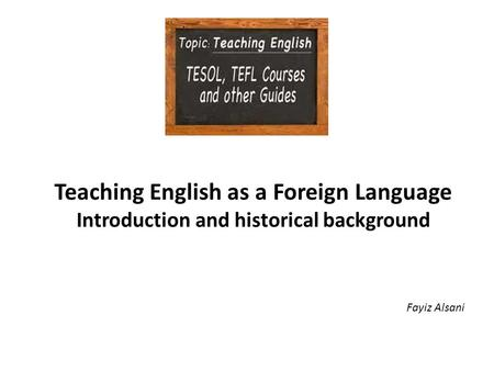Teaching English as a Foreign Language Introduction and historical background Fayiz Alsani.