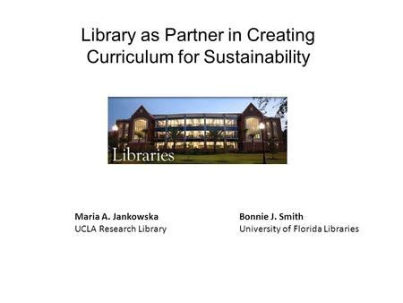 Library as Partner in Creating Curriculum for Sustainability Bonnie J. Smith University of Florida Libraries Maria A. Jankowska UCLA Research Library.