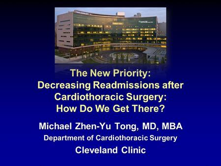 The New Priority: Decreasing Readmissions after Cardiothoracic Surgery: How Do We Get There? Michael Zhen-Yu Tong, MD, MBA Department of Cardiothoracic.