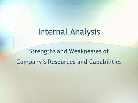 Internal Analysis Strengths and Weaknesses of Company's Resources and Capabilities.
