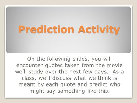 Prediction Activity On the following slides, you will encounter quotes taken from the movie we'll study over the next few days. As a class, we'll discuss.