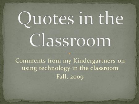Comments from my Kindergartners on using technology in the classroom Fall, 2009.