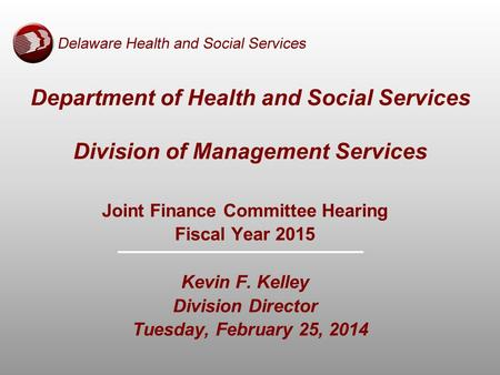 Joint Finance Committee Hearing Fiscal Year 2015 Kevin F. Kelley Division Director Tuesday, February 25, 2014 Department of Health and Social Services.