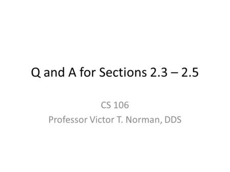 Q and A for Sections 2.3 – 2.5 CS 106 Professor Victor T. Norman, DDS.