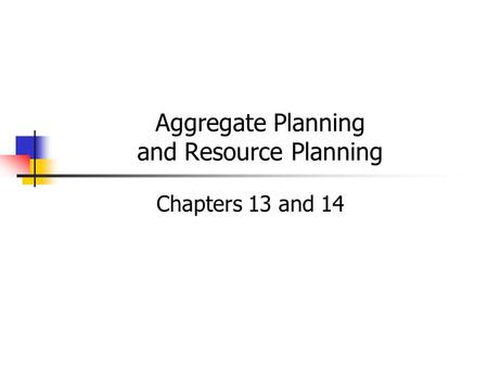 Aggregate Planning and Resource Planning Chapters 13 and 14.