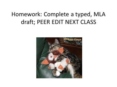 Homework: Complete a typed, MLA draft; PEER EDIT NEXT CLASS.