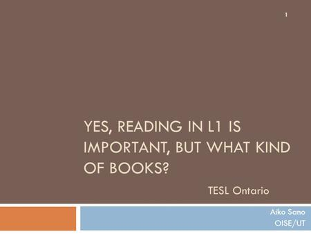 YES, READING IN L1 IS IMPORTANT, BUT WHAT KIND OF BOOKS? TESL Ontario Aiko Sano OISE/UT 1.