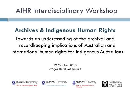 AIHR Interdisciplinary Workshop Archives & Indigenous Human Rights Towards an understanding of the archival and recordkeeping implications of Australian.