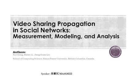 Authors: Xu Cheng, Haitao Li, Jiangchuan Liu School of Computing Science, Simon Fraser University, British Columbia, Canada. Speaker : 童耀民 MA1G0222.