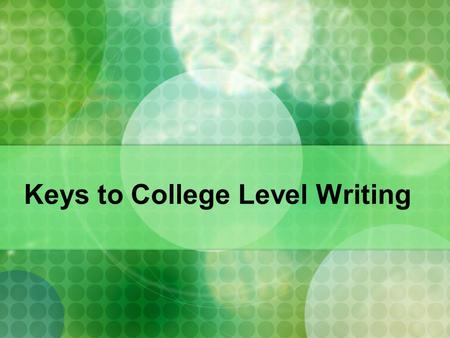 Keys to College Level Writing. Ability to employ a variety of kinds of resources: print, electronic, and human, in relative proportions appropriate to.