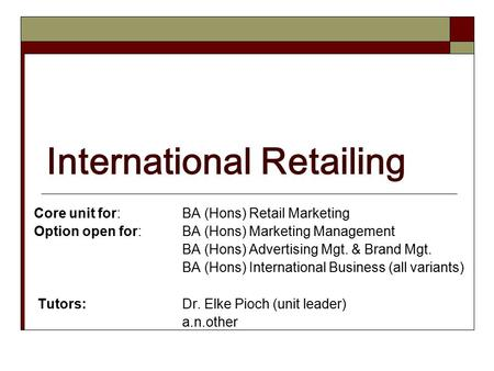 International Retailing Core unit for: BA (Hons) Retail Marketing Option open for: BA (Hons) Marketing Management BA (Hons) Advertising Mgt. & Brand Mgt.