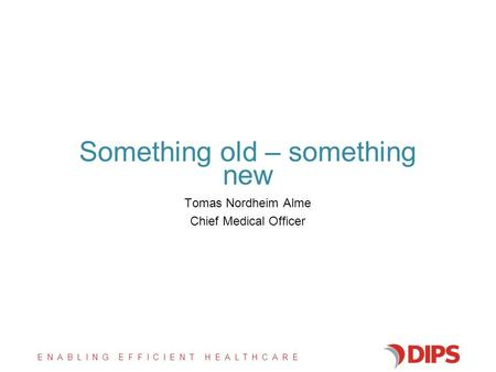 ENABLING EFFICIENT HEALTHCARE Something old – something new Tomas Nordheim Alme Chief Medical Officer.