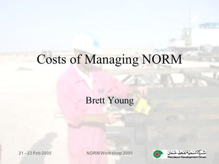 21 –23 Feb 2005NORM Workshop 2005 Costs of Managing NORM Brett Young.
