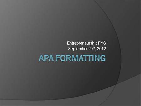 Entrepreneurship FYS September 20 th, 2012. What is APA formatting?  American Psychological Association  Citing sources within the social sciences.
