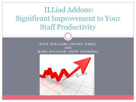 DAVE WILLIAMS (NOTRE DAME) AND MARK SULLIVAN (SUNY GENESEO) ILLiad Addons: Significant Improvement to Your Staff Productivity.