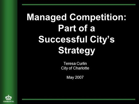 Managed Competition: Part of a Successful City's Strategy Teresa Curlin City of Charlotte May 2007.