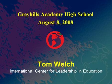 International Center for Leadership in Education Tom Welch Greyhills Academy High School August 8, 2008.