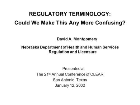 REGULATORY TERMINOLOGY: Could We Make This Any More Confusing? David A. Montgomery Nebraska Department of Health and Human Services Regulation and Licensure.