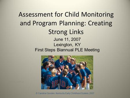 Assessment for Child Monitoring and Program Planning: Creating Strong Links June 11, 2007JJ June 11, 2007 Lexington, KY First Steps Biannual PLE Meeting.