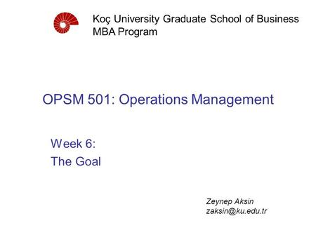 OPSM 501: Operations Management Week 6: The Goal Koç University Graduate School of Business MBA Program Zeynep Aksin