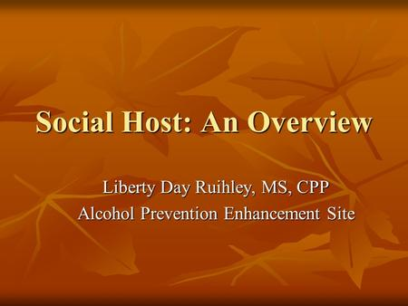 Social Host: An Overview Liberty Day Ruihley, MS, CPP Alcohol Prevention Enhancement Site.