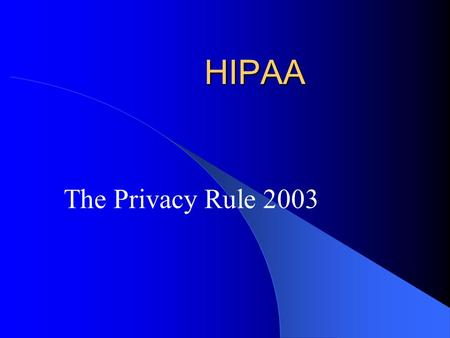 HIPAA The Privacy Rule 2003. Health Insurance Portability and Accountability Act of 1996 (HIPAA) The 104 th Congress passed the Act, Public Law 104-191,