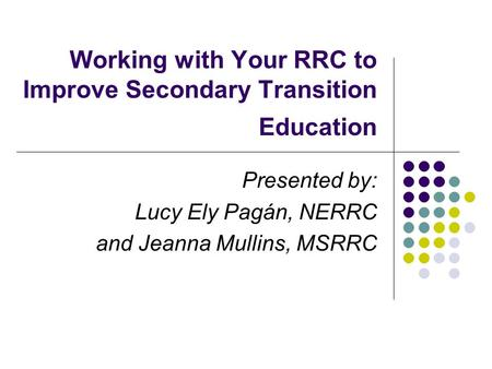 Working with Your RRC to Improve Secondary Transition Education Presented by: Lucy Ely Pagán, NERRC and Jeanna Mullins, MSRRC.