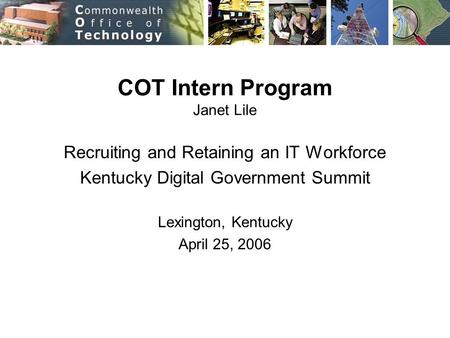 COT Intern Program Janet Lile Recruiting and Retaining an IT Workforce Kentucky Digital Government Summit Lexington, Kentucky April 25, 2006.