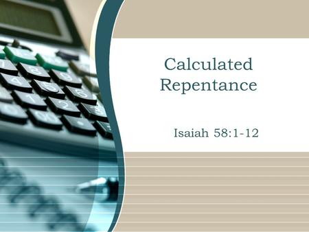 Calculated Repentance Isaiah 58:1-12. Calculated Repentance We all make mistakes.