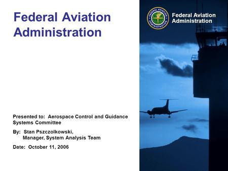 Presented to: Aerospace Control and Guidance Systems Committee By: Stan Pszczolkowski, Manager, System Analysis Team Date: October 11, 2006 Federal Aviation.