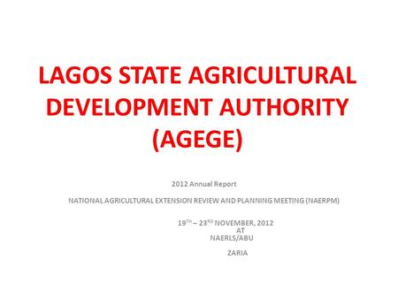 LAGOS STATE AGRICULTURAL DEVELOPMENT AUTHORITY (AGEGE) 2012 Annual Report NATIONAL AGRICULTURAL EXTENSION REVIEW AND PLANNING MEETING (NAERPM) 19 TH –