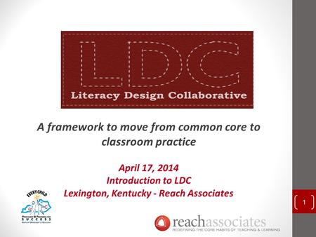 A framework to move from common core to classroom practice April 17, 2014 Introduction to LDC Lexington, Kentucky - Reach Associates 1.