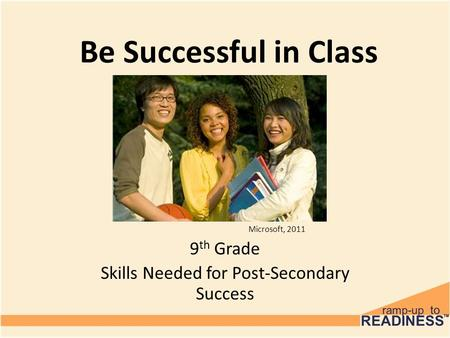 Be Successful in Class 9 th Grade Skills Needed for Post-Secondary Success Microsoft, 2011.