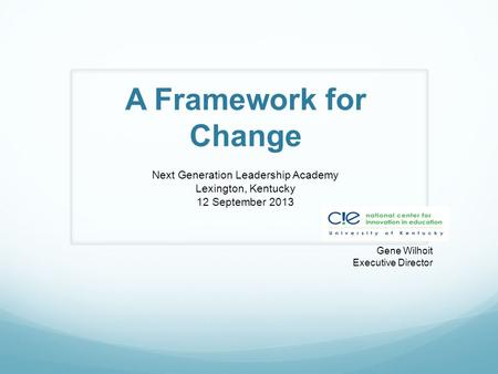A Framework for Change Next Generation Leadership Academy Lexington, Kentucky 12 September 2013 Gene Wilhoit Executive Director.