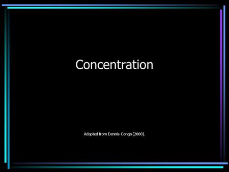 Concentration Adapted from Dennis Congo (2000).. Ten Tips for Better Concentration 1.Intend to Concentrate Concentrating is easier when you have a specified.
