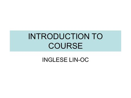 INTRODUCTION TO COURSE INGLESE LIN-OC. THE GROUPS B1 : Wednesday Lab B CLA 15.00-17.00 Friday Aula 5 CLA 11.00-13.00 B2c : Wednesday Aula 1 CLA 14.00-15.00.