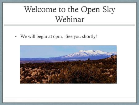 Welcome to the Open Sky Webinar We will begin at 6pm. See you shortly!