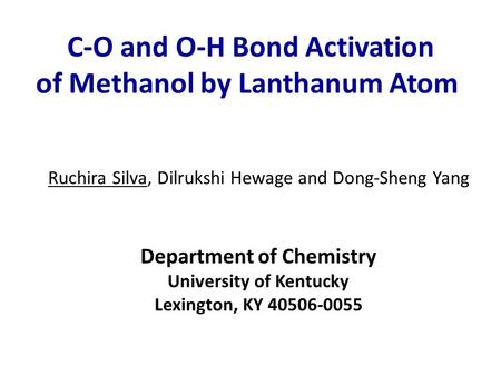 C-O and O-H Bond Activation of Methanol by Lanthanum Atom Ruchira Silva, Dilrukshi Hewage and Dong-Sheng Yang Department of Chemistry University of Kentucky.