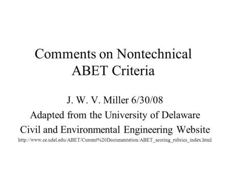 Comments on Nontechnical ABET Criteria J. W. V. Miller 6/30/08 Adapted from the University of Delaware Civil and Environmental Engineering Website