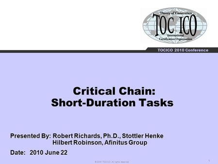 1 © 2009 TOCICO. All rights reserved. TOCICO 2010 Conference Critical Chain: Short-Duration Tasks Presented By: Robert Richards, Ph.D., Stottler Henke.