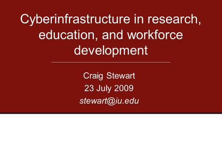 Craig Stewart 23 July 2009 Cyberinfrastructure in research, education, and workforce development.
