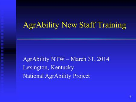 AgrAbility New Staff Training AgrAbility NTW – March 31, 2014 Lexington, Kentucky National AgrAbility Project 1.